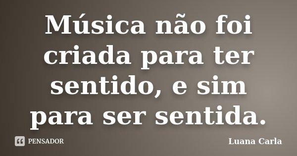 Música não foi criada para ter sentido, e sim para ser sentida.... Frase de Luana Carla.