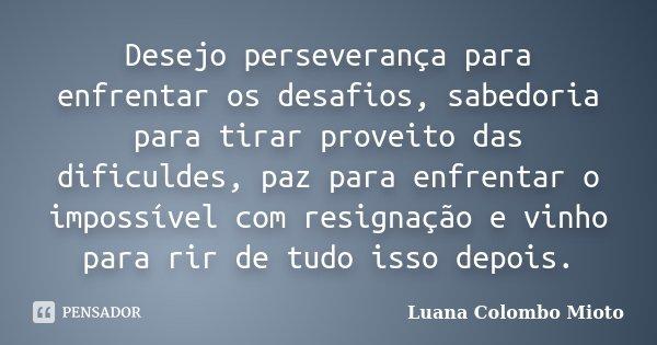 Desejo perseverança para enfrentar os desafios, sabedoria para tirar proveito das dificuldes, paz para enfrentar o impossível com resignação e vinho para rir de... Frase de Luana Colombo Mioto.
