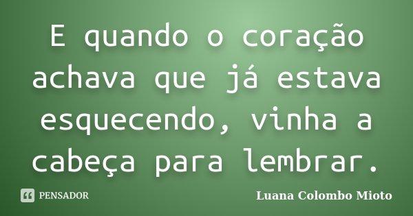 E quando o coração achava que já estava esquecendo, vinha a cabeça para lembrar.... Frase de Luana Colombo Mioto.