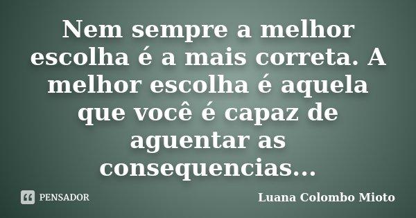 Nem sempre a melhor escolha é a mais correta. A melhor escolha é aquela que você é capaz de aguentar as consequencias...... Frase de Luana Colombo Mioto.