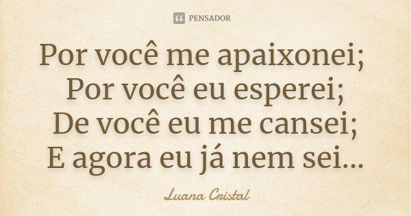 Por você me apaixonei; Por você eu esperei; De você eu me cansei; E agora eu já nem sei...... Frase de Luana Cristal.