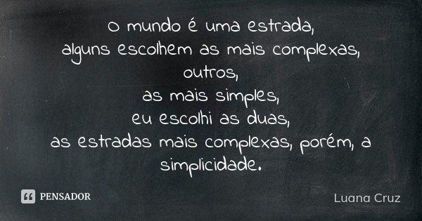 O mundo é uma estrada, alguns escolhem as mais complexas, outros, as mais simples, eu escolhi as duas, as estradas mais complexas, porém, a simplicidade.... Frase de Luana Cruz.