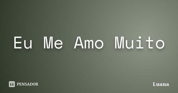 Eu Me Amo Muito... Frase de Luana.