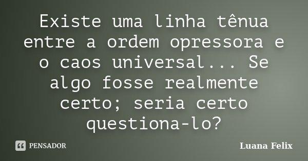 Existe uma linha tênua entre a ordem opressora e o caos universal... Se algo fosse realmente certo; seria certo questiona-lo?... Frase de Luana Felix.