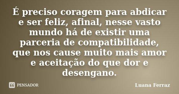 É preciso coragem para abdicar e ser feliz, afinal, nesse vasto mundo há de existir uma parceria de compatibilidade, que nos cause muito mais amor e aceitação d... Frase de Luana Ferraz.