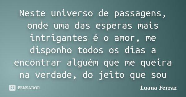 Neste universo de passagens, onde uma das esperas mais intrigantes é o amor, me disponho todos os dias a encontrar alguém que me queira na verdade, do jeito que... Frase de Luana Ferraz.