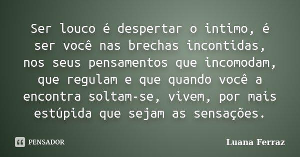 Ser louco é despertar o intimo, é ser você nas brechas incontidas, nos seus pensamentos que incomodam, que regulam e que quando você a encontra soltam-se, vivem... Frase de Luana Ferraz.