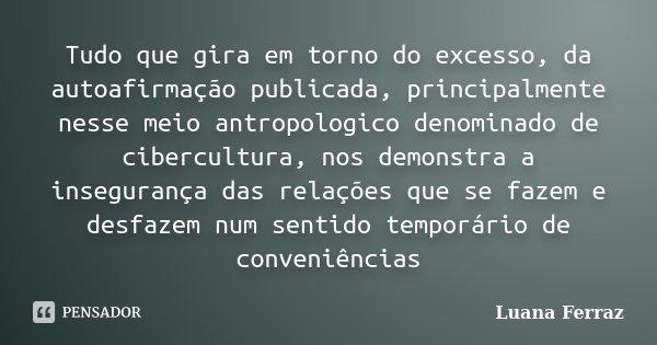 Tudo que gira em torno do excesso, da autoafirmação publicada, principalmente nesse meio antropologico denominado de cibercultura, nos demonstra a insegurança d... Frase de Luana Ferraz.