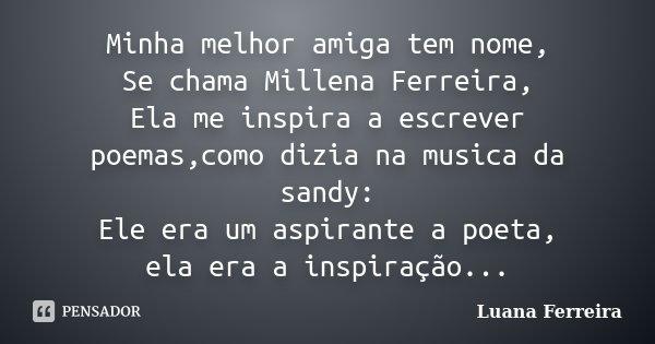 Minha melhor amiga tem nome, Se chama Millena Ferreira, Ela me inspira a escrever poemas,como dizia na musica da sandy: Ele era um aspirante a poeta, ela era a ... Frase de Luana-Ferreira.