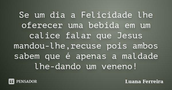 Se um dia a Felicidade lhe oferecer uma bebida em um calice falar que Jesus mandou-lhe,recuse pois ambos sabem que é apenas a maldade lhe-dando um veneno!... Frase de Luana-Ferreira.