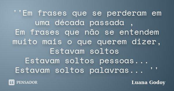 ''Em frases que se perderam em uma década passada , Em frases que não se entendem muito mais o que querem dizer, Estavam soltos Estavam soltos pessoas... Estava... Frase de Luana Godoy.