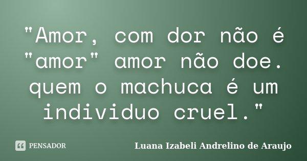 """""""Amor, com dor não é """"amor"""" amor não doe. quem o machuca é um individuo cruel.""""... Frase de Luana Izabeli Andrelino de Araujo."""