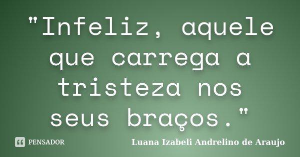 """""""Infeliz, aquele que carrega a tristeza nos seus braços.""""... Frase de Luana Izabeli Andrelino de Araujo."""