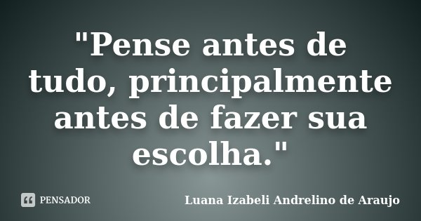 """Pense antes de tudo, principalmente antes de fazer sua escolha.""... Frase de Luana Izabeli Andrelino de Araujo."