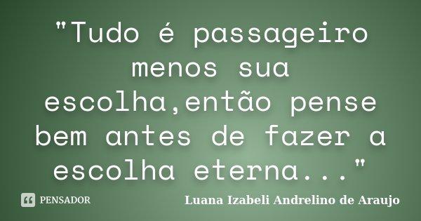 """""""Tudo é passageiro menos sua escolha,então pense bem antes de fazer a escolha eterna...""""... Frase de Luana Izabeli Andrelino de Araujo."""