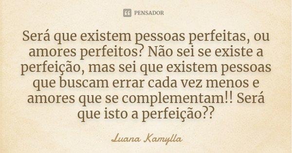 Será que existem pessoas perfeitas, ou amores perfeitos? Não sei se existe a perfeição, mas sei que existem pessoas que buscam errar cada vez menos e amores que... Frase de Luana Kamylla.