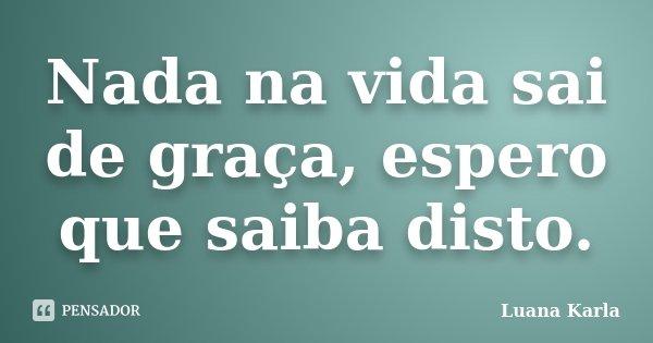 Nada na vida sai de graça, espero que saiba disto.... Frase de Luana Karla.