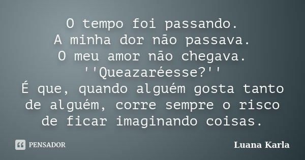 O tempo foi passando. A minha dor não passava. O meu amor não chegava. ''Queazaréesse?'' É que, quando alguém gosta tanto de alguém, corre sempre o risco de fic... Frase de Luana Karla.