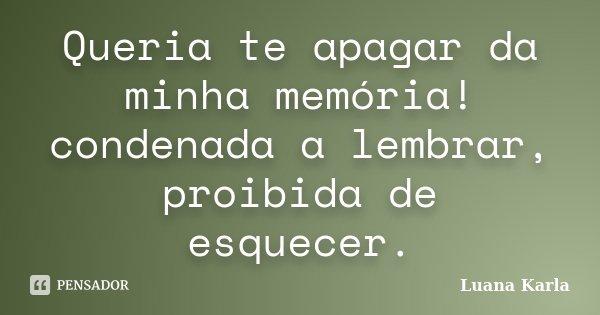 Queria te apagar da minha memória! condenada a lembrar, proibida de esquecer.... Frase de Luana Karla.