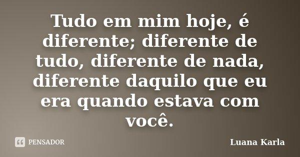 Tudo em mim hoje, é diferente; diferente de tudo, diferente de nada, diferente daquilo que eu era quando estava com você.... Frase de Luana Karla.