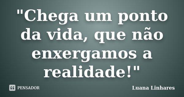 """""""Chega um ponto da vida, que não enxergamos a realidade!""""... Frase de Luana Linhares."""