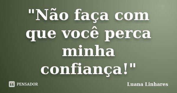 """""""Não faça com que você perca minha confiança!""""... Frase de Luana Linhares."""