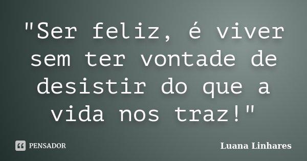 """""""Ser feliz, é viver sem ter vontade de desistir do que a vida nos traz!""""... Frase de Luana Linhares."""