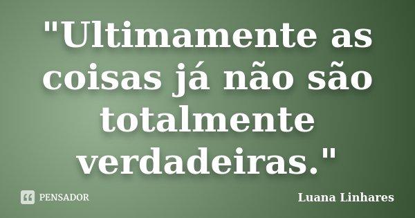 """""""Ultimamente as coisas já não são totalmente verdadeiras.""""... Frase de Luana Linhares."""