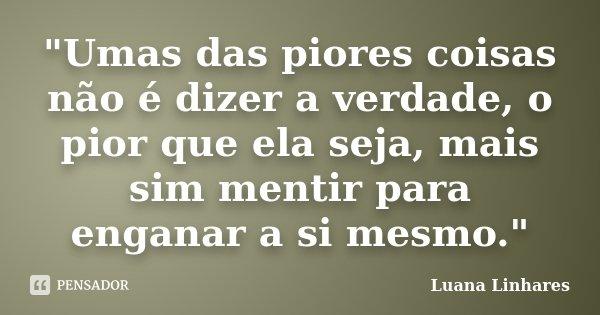 """""""Umas das piores coisas não é dizer a verdade, o pior que ela seja, mais sim mentir para enganar a si mesmo.""""... Frase de Luana Linhares."""