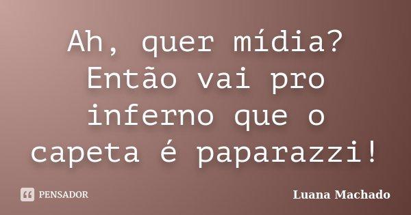 Ah, quer mídia? Então vai pro inferno que o capeta é paparazzi!... Frase de Luana Machado.