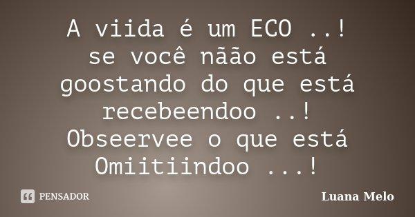 A viida é um ECO ..! se você nãão está goostando do que está recebeendoo ..! Obseervee o que está Omiitiindoo ...!... Frase de Luana Melo.