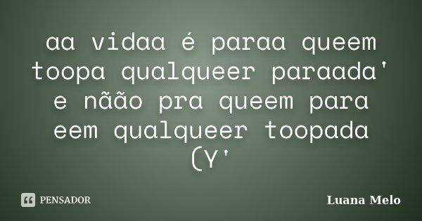aa vidaa é paraa queem toopa qualqueer paraada' e nãão pra queem para eem qualqueer toopada (Y'... Frase de Luana Melo.
