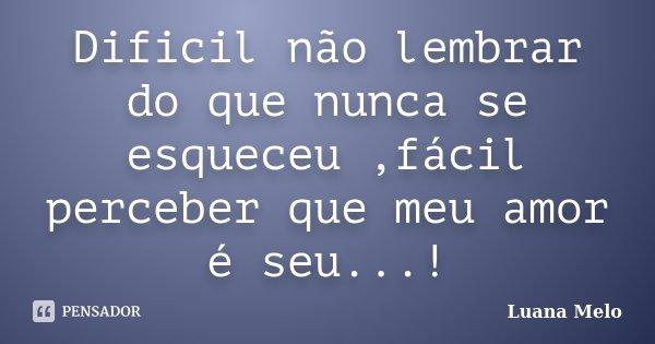 Dificil não lembrar do que nunca se esqueceu ,fácil perceber que meu amor é seu...!... Frase de Luana Melo.