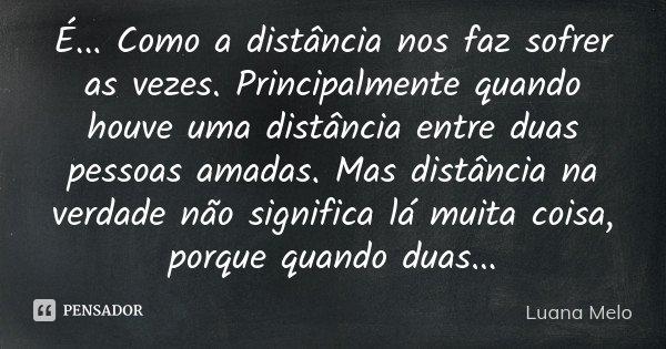 É... Como a distância nos faz sofrer as vezes. Principalmente quando houve uma distância entre duas pessoas amadas. Mas distância na verdade não significa lá mu... Frase de Luana Melo.