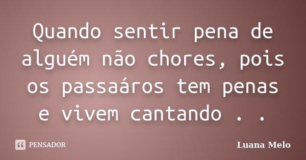 Quando sentir pena de alguém não chores, pois os passaáros tem penas e vivem cantando . .... Frase de Luana Melo.
