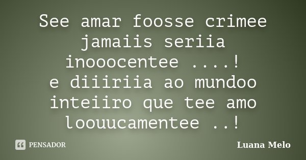 See amar foosse crimee jamaiis seriia inooocentee ....! e diiiriia ao mundoo inteiiro que tee amo loouucamentee ..!... Frase de Luana Melo.