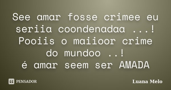 See amar fosse crimee eu seriia coondenadaa ...! Pooiis o maiioor crime do mundoo ..! é amar seem ser AMADA... Frase de Luana Melo.