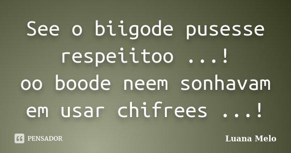 See o biigode pusesse respeiitoo ...! oo boode neem sonhavam em usar chifrees ...!... Frase de Luana Melo.