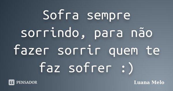 Sofra sempre sorrindo, para não fazer sorrir quem te faz sofrer :)... Frase de Luana Melo.