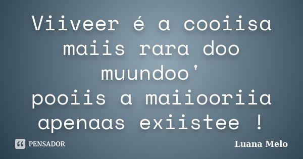 Viiveer é a cooiisa maiis rara doo muundoo' pooiis a maiiooriia apenaas exiistee !... Frase de Luana Melo.