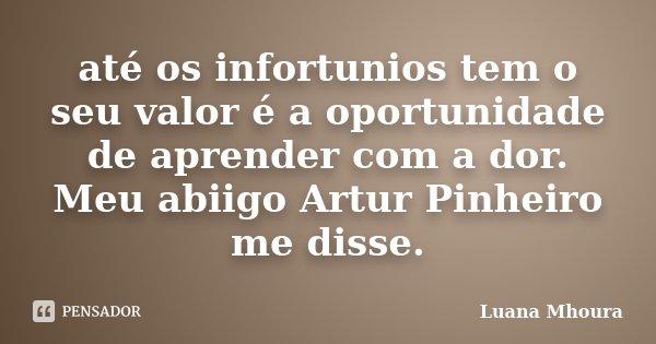 até os infortunios tem o seu valor é a oportunidade de aprender com a dor. Meu abiigo Artur Pinheiro me disse.... Frase de Luana Mhoura.