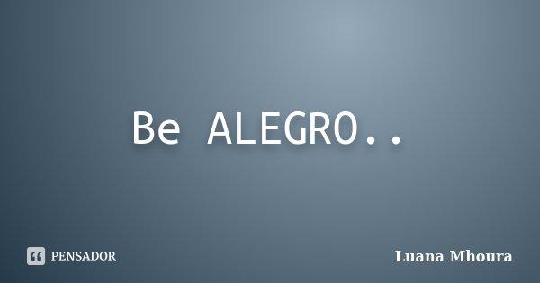 Be ALEGRO..... Frase de Luana Mhoura.