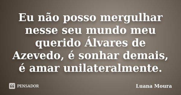 Eu não posso mergulhar nesse seu mundo meu querido Álvares de Azevedo, é sonhar demais, é amar unilateralmente.... Frase de Luana Moura.