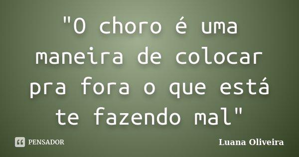 """""""O choro é uma maneira de colocar pra fora o que está te fazendo mal""""... Frase de Luana Oliveira."""