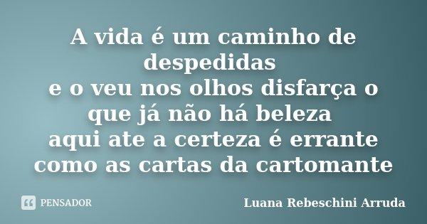 A vida é um caminho de despedidas e o veu nos olhos disfarça o que já não há beleza aqui ate a certeza é errante como as cartas da cartomante... Frase de Luana Rebeschini Arruda.