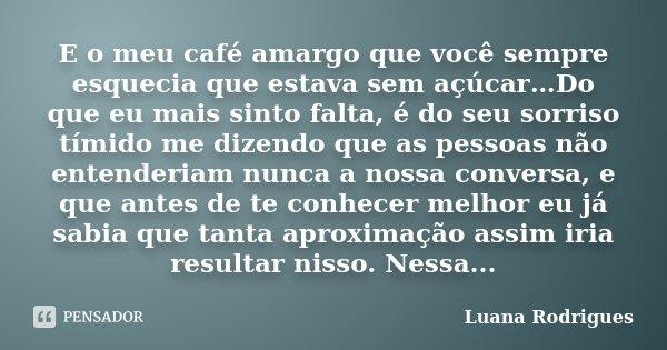 E o meu café amargo que você sempre esquecia que estava sem açúcar…Do que eu mais sinto falta, é do seu sorriso tímido me dizendo que as pessoas não entenderiam... Frase de Luana Rodrigues..