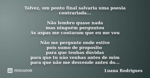 Talvez, um ponto final salvaria uma poesia contrariada... Não lembro quase nada mas ninguém perguntou As aspas me contaram que eu me vou Não me pergunte onde es... Frase de Luana Rodrigues..