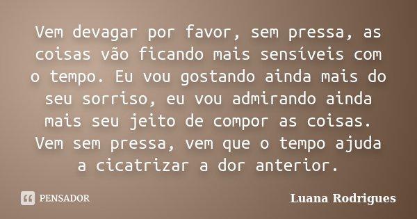 Vem devagar por favor, sem pressa, as coisas vão ficando mais sensíveis com o tempo. Eu vou gostando ainda mais do seu sorriso, eu vou admirando ainda mais seu ... Frase de Luana Rodrigues..