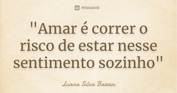 """""""Amar é correr o risco de estar nesse sentimento sozinho""""... Frase de Luana Silva Barros."""