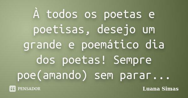 À todos os poetas e poetisas, desejo um grande e poemático dia dos poetas! Sempre poe(amando) sem parar...... Frase de Luana Simas.